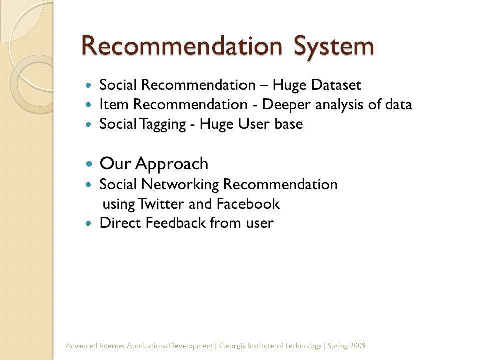 Recommendation System Social Recommendation – Huge Dataset Item Recommendation - Deeper analysis of data Social Tagging - Huge User base Our Approach Social Networking Recommendation using Twitter and Facebook Direct Feedback from user Advanced Internet Applications Development | Georgia Institute of Technology | Spring 2009