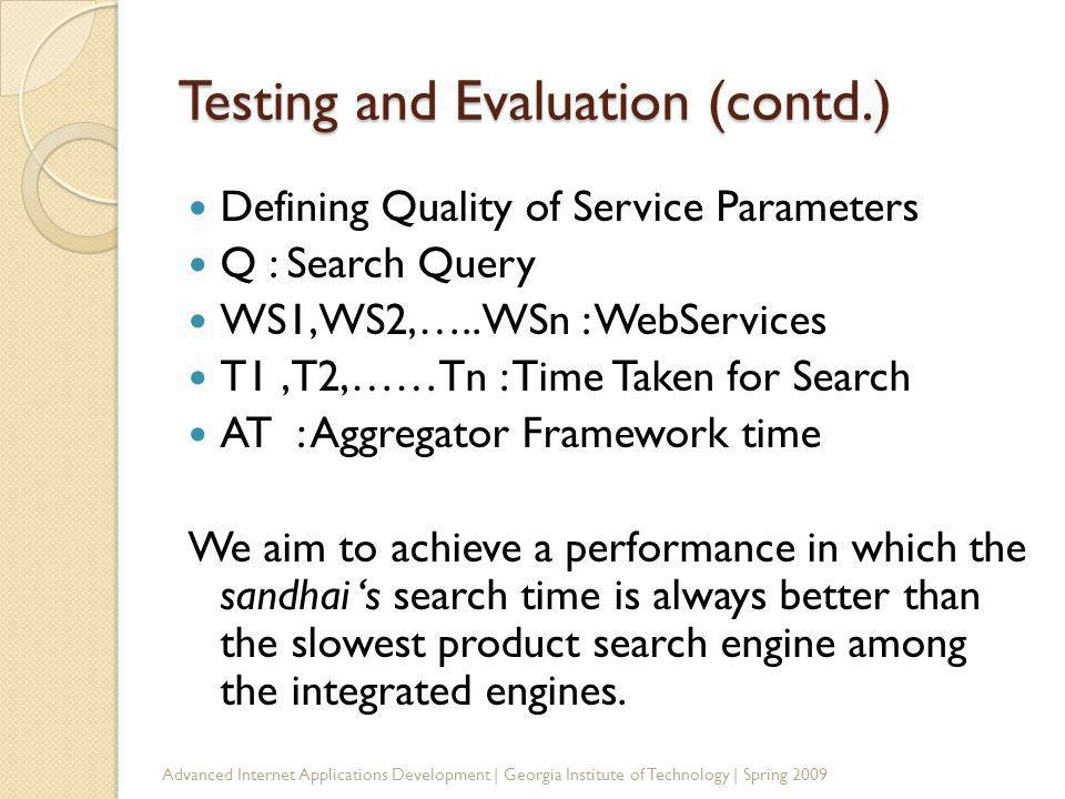 Testing and Evaluation (contd.) Defining Quality of Service Parameters Q : Search Query WS1,WS2,…..WSn : WebServices T1,T2,……Tn : Time Taken for Search AT : Aggregator Framework time We aim to achieve a performance in which the sandhai s search time is always better than the slowest product search engine among the integrated engines.
