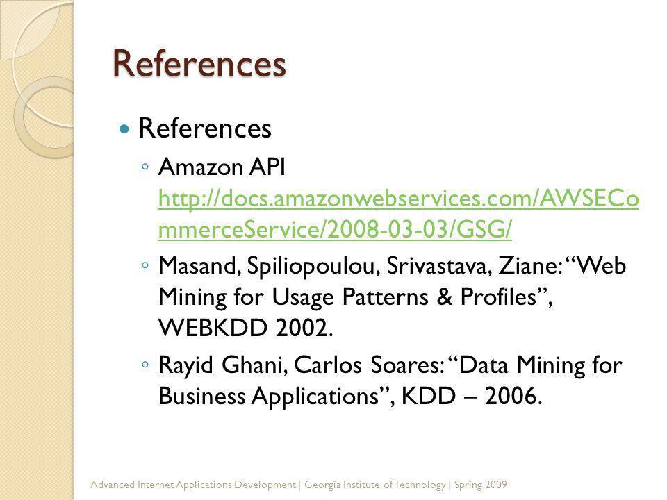 References References Amazon API http://docs.amazonwebservices.com/AWSECo mmerceService/2008-03-03/GSG/ http://docs.amazonwebservices.com/AWSECo mmerceService/2008-03-03/GSG/ Masand, Spiliopoulou, Srivastava, Ziane: Web Mining for Usage Patterns & Profiles, WEBKDD 2002.