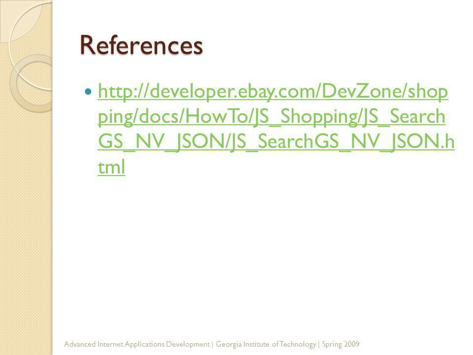 References http://developer.ebay.com/DevZone/shop ping/docs/HowTo/JS_Shopping/JS_Search GS_NV_JSON/JS_SearchGS_NV_JSON.h tml http://developer.ebay.com/DevZone/shop ping/docs/HowTo/JS_Shopping/JS_Search GS_NV_JSON/JS_SearchGS_NV_JSON.h tml Advanced Internet Applications Development | Georgia Institute of Technology | Spring 2009