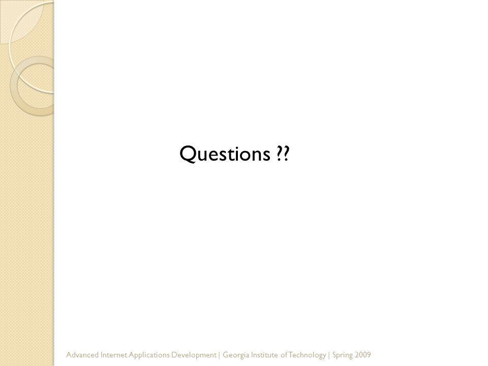 Questions ?? Advanced Internet Applications Development | Georgia Institute of Technology | Spring 2009