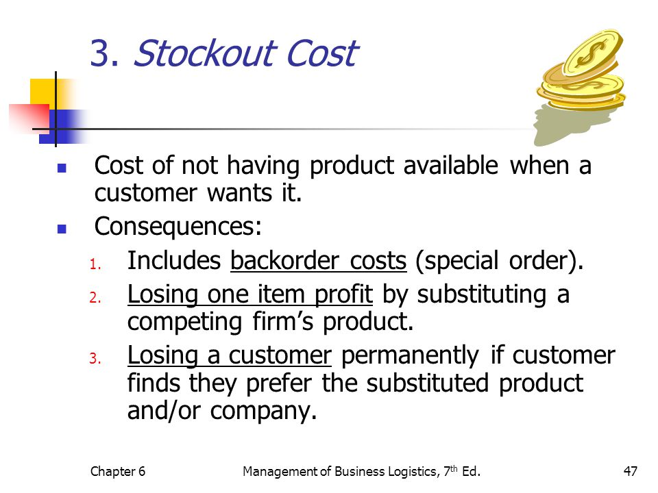 Chapter 6Management of Business Logistics, 7 th Ed.47 3. Stockout Cost Cost of not having product available when a customer wants it. Consequences: 1.