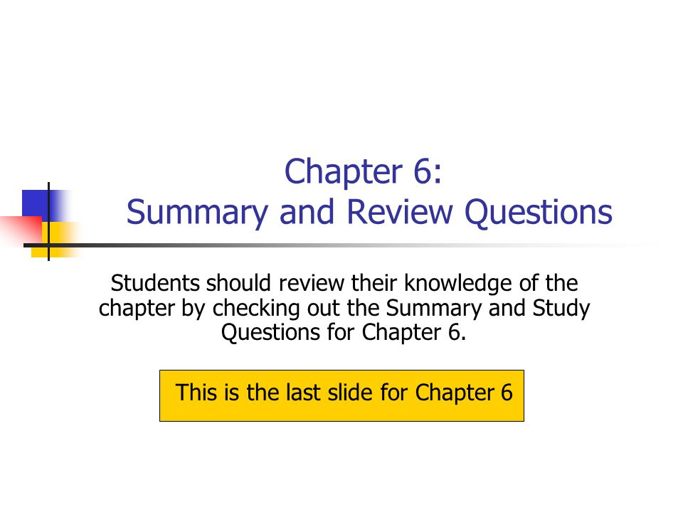 Chapter 6: Summary and Review Questions Students should review their knowledge of the chapter by checking out the Summary and Study Questions for Chap