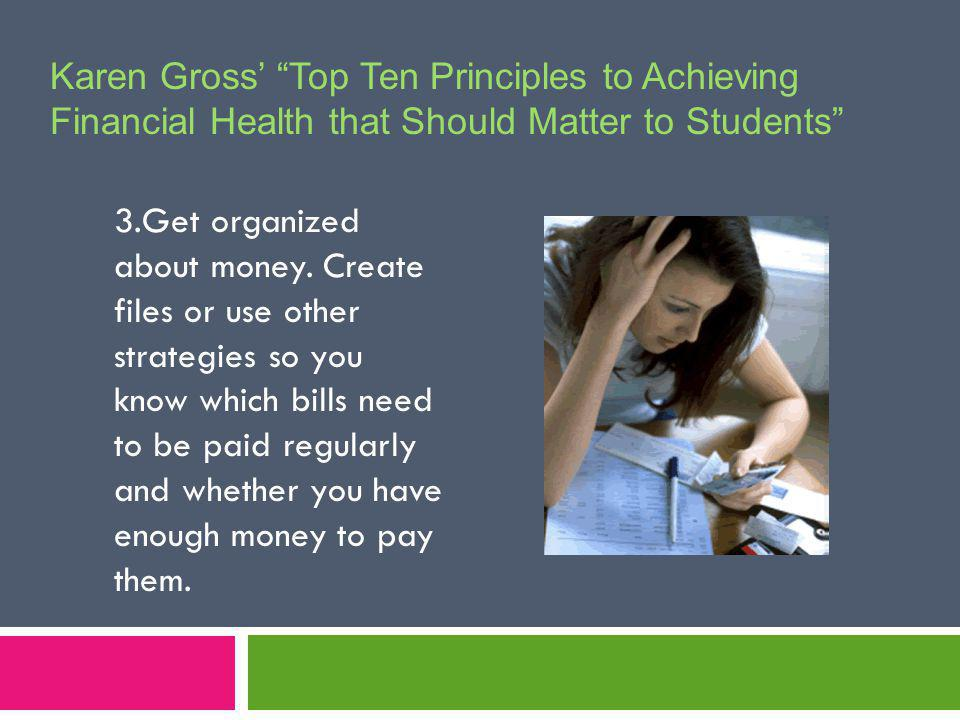 Karen Gross Top Ten Principles to Achieving Financial Health that Should Matter to Students 3.Get organized about money.