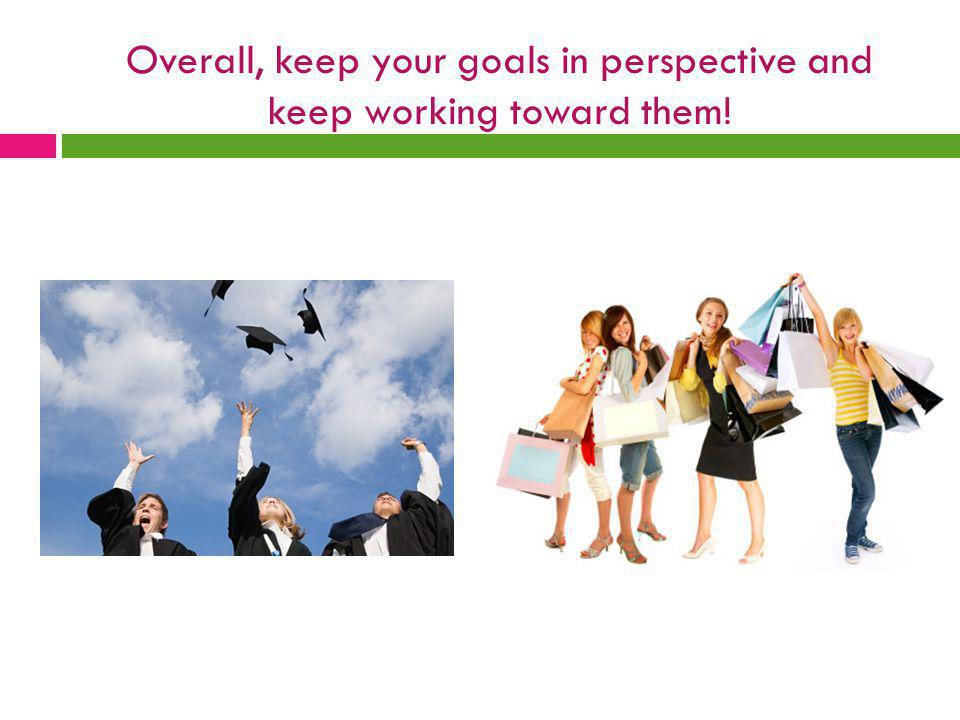 Overall, keep your goals in perspective and keep working toward them!