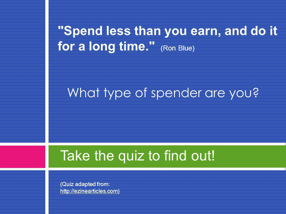 Spend less than you earn, and do it for a long time. (Ron Blue) What type of spender are you.