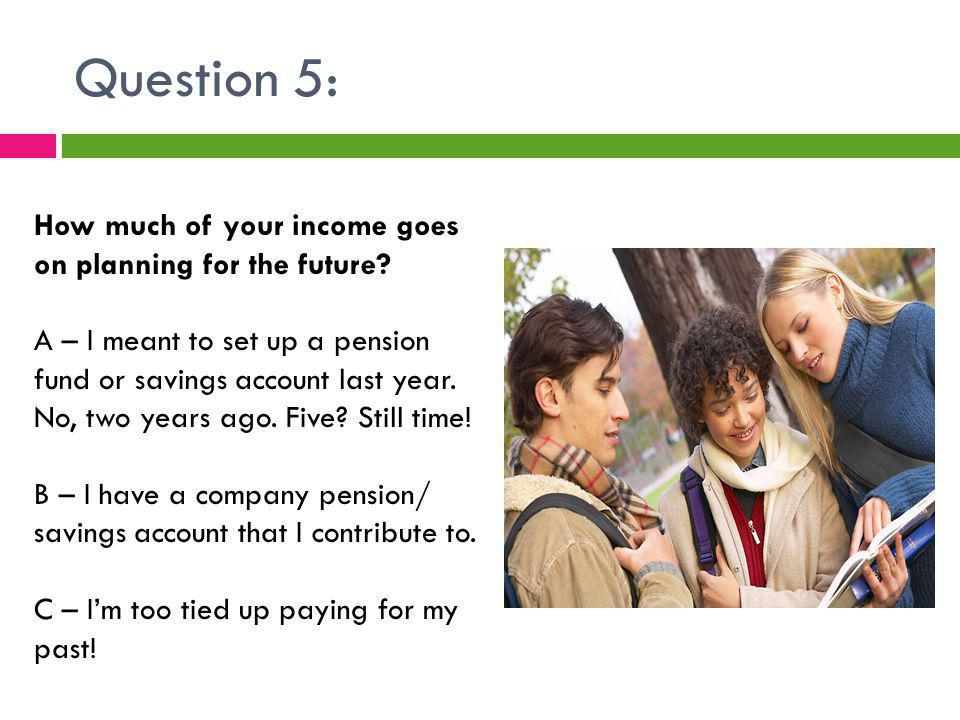 Question 5: How much of your income goes on planning for the future.
