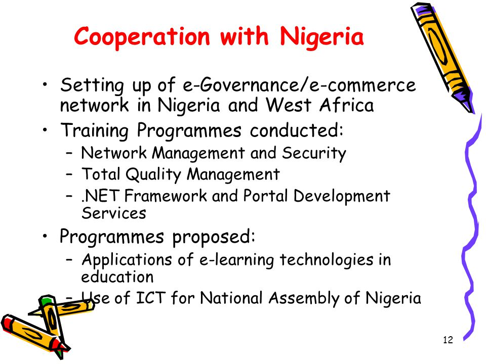 12 Cooperation with Nigeria Setting up of e-Governance/e-commerce network in Nigeria and West Africa Training Programmes conducted: –Network Management and Security –Total Quality Management –.NET Framework and Portal Development Services Programmes proposed: –Applications of e-learning technologies in education –Use of ICT for National Assembly of Nigeria