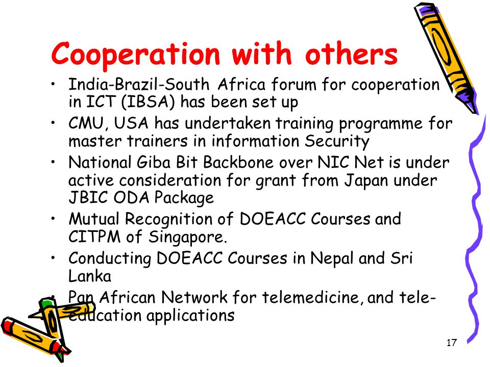 17 Cooperation with others India-Brazil-South Africa forum for cooperation in ICT (IBSA) has been set up CMU, USA has undertaken training programme for master trainers in information Security National Giba Bit Backbone over NIC Net is under active consideration for grant from Japan under JBIC ODA Package Mutual Recognition of DOEACC Courses and CITPM of Singapore.