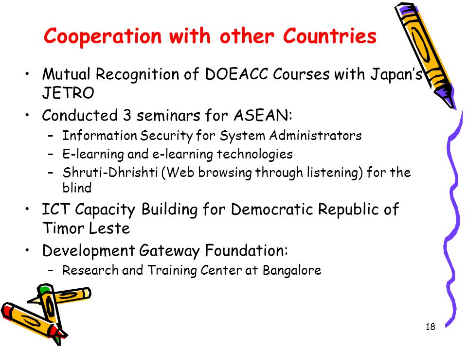 18 Cooperation with other Countries Mutual Recognition of DOEACC Courses with Japans JETRO Conducted 3 seminars for ASEAN: –Information Security for System Administrators –E-learning and e-learning technologies –Shruti-Dhrishti (Web browsing through listening) for the blind ICT Capacity Building for Democratic Republic of Timor Leste Development Gateway Foundation: –Research and Training Center at Bangalore