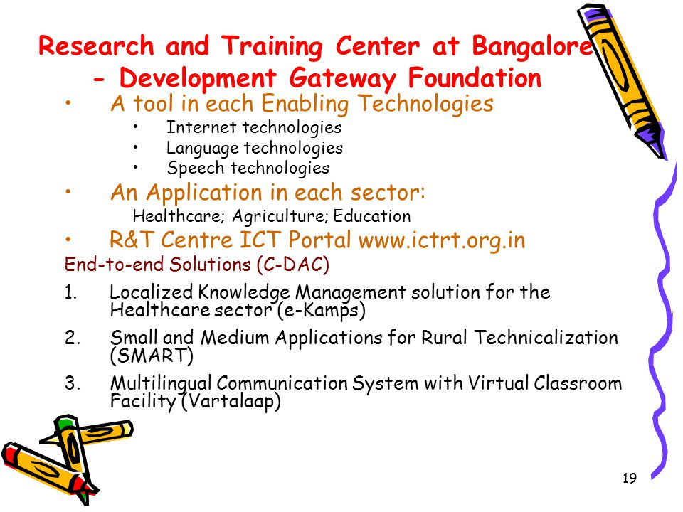 19 Research and Training Center at Bangalore - Development Gateway Foundation A tool in each Enabling Technologies Internet technologies Language technologies Speech technologies An Application in each sector: Healthcare; Agriculture; Education R&T Centre ICT Portal www.ictrt.org.in End-to-end Solutions (C-DAC) 1.Localized Knowledge Management solution for the Healthcare sector (e-Kamps) 2.Small and Medium Applications for Rural Technicalization (SMART) 3.Multilingual Communication System with Virtual Classroom Facility (Vartalaap)