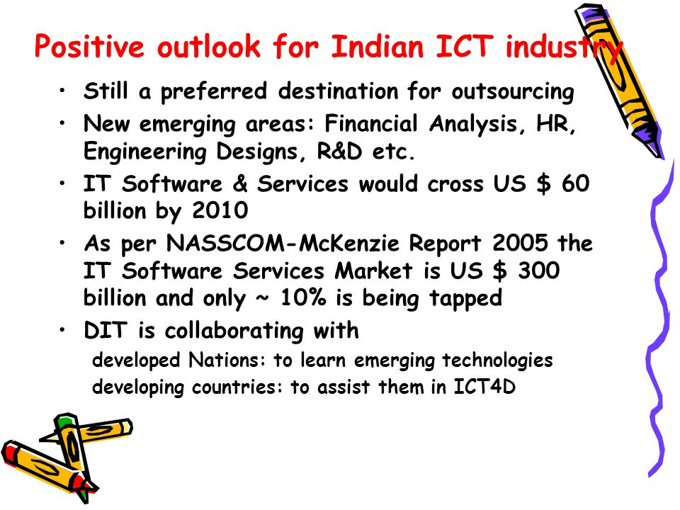 Positive outlook for Indian ICT industry Still a preferred destination for outsourcing New emerging areas: Financial Analysis, HR, Engineering Designs, R&D etc.