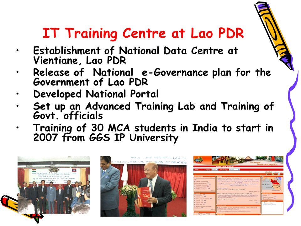 9 IT Training Centre at Lao PDR Establishment of National Data Centre at Vientiane, Lao PDR Release of National e-Governance plan for the Government of Lao PDR Developed National Portal Set up an Advanced Training Lab and Training of Govt.