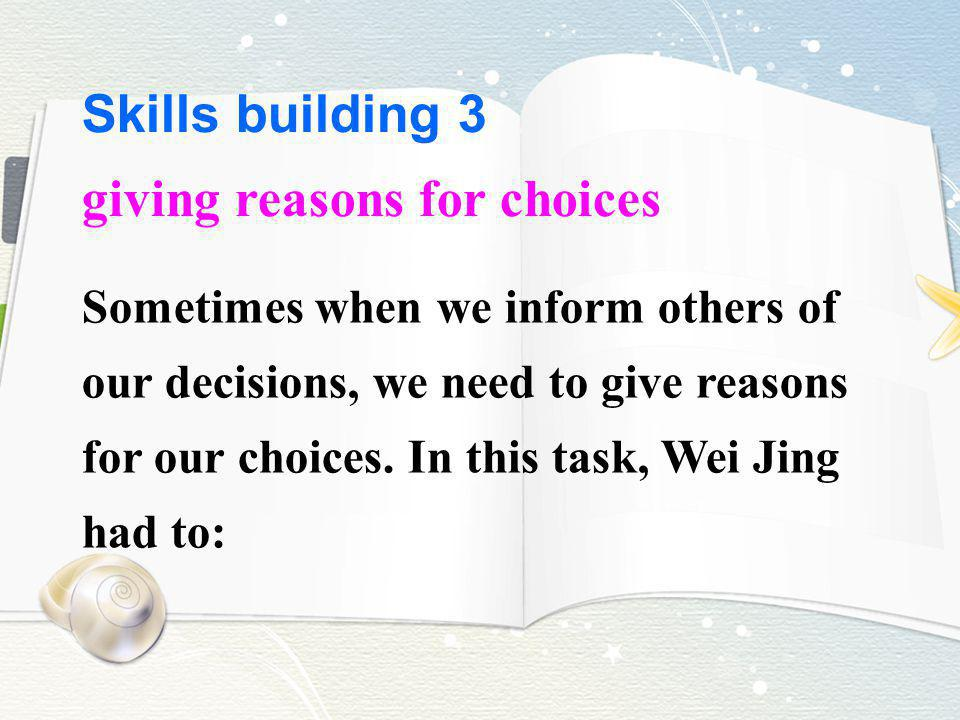 Skills building 3 giving reasons for choices Sometimes when we inform others of our decisions, we need to give reasons for our choices. In this task,