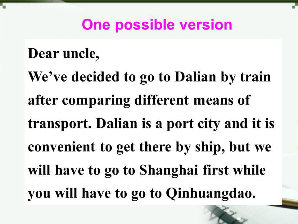 Dear uncle, Weve decided to go to Dalian by train after comparing different means of transport. Dalian is a port city and it is convenient to get ther