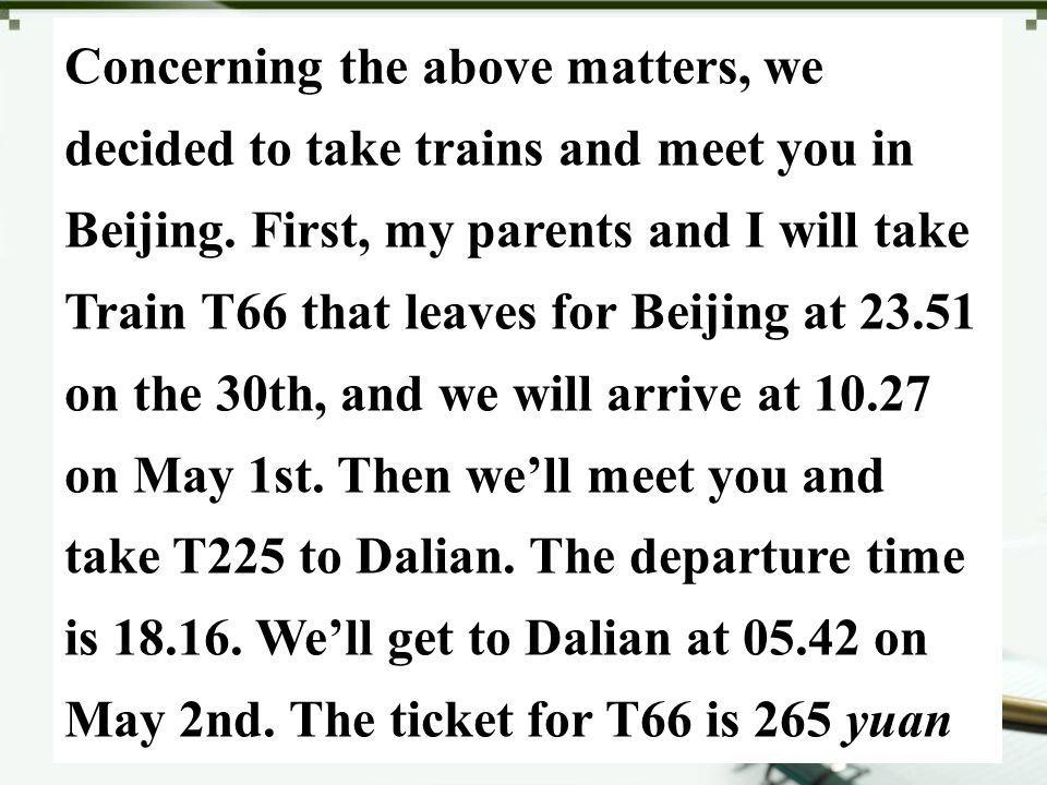 Concerning the above matters, we decided to take trains and meet you in Beijing. First, my parents and I will take Train T66 that leaves for Beijing a