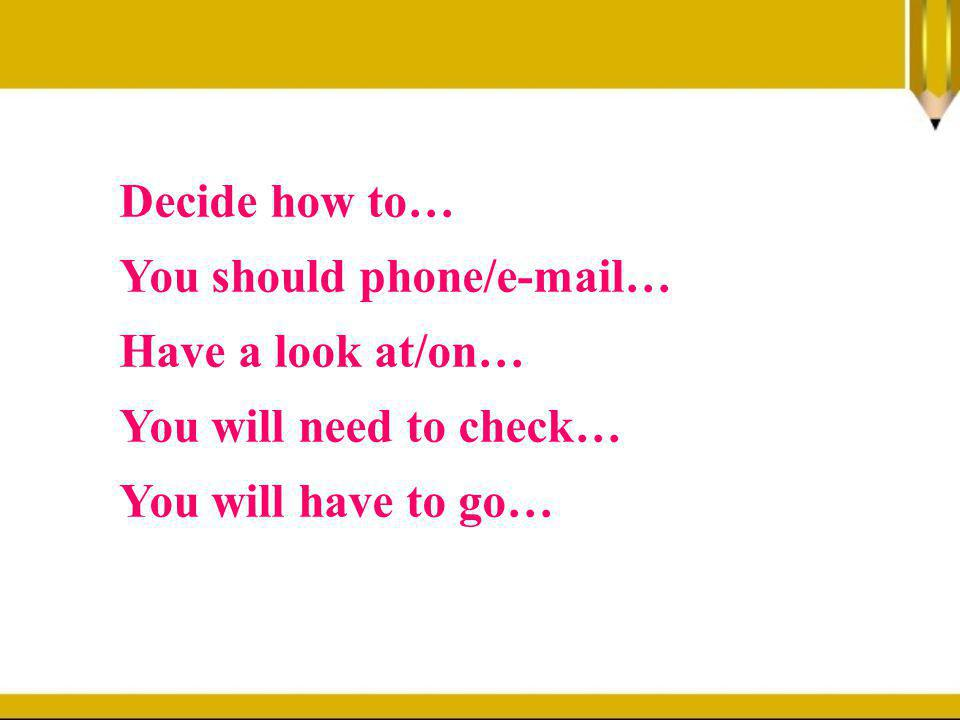 Decide how to… You should phone/e-mail… Have a look at/on… You will need to check… You will have to go…