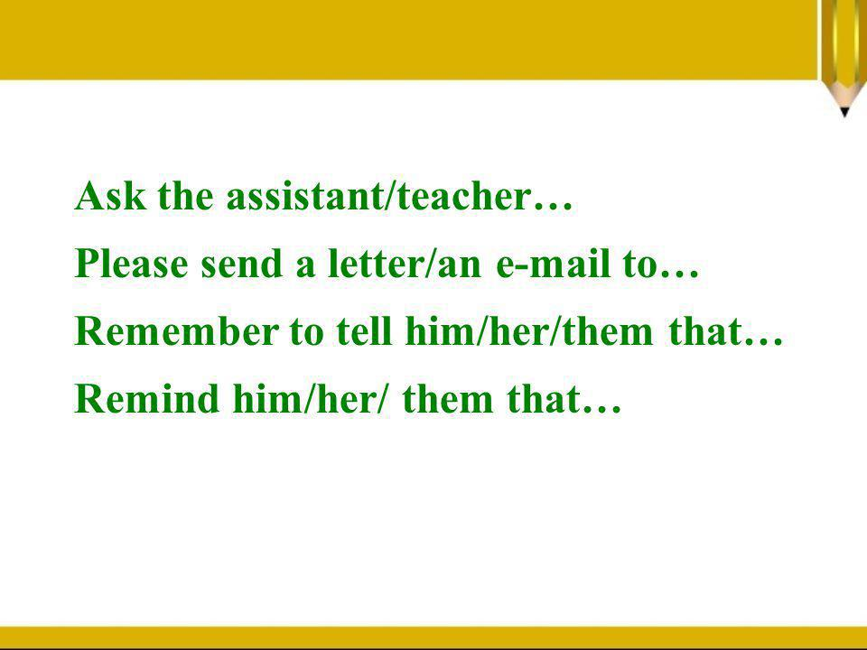 Ask the assistant/teacher… Please send a letter/an e-mail to… Remember to tell him/her/them that… Remind him/her/ them that…