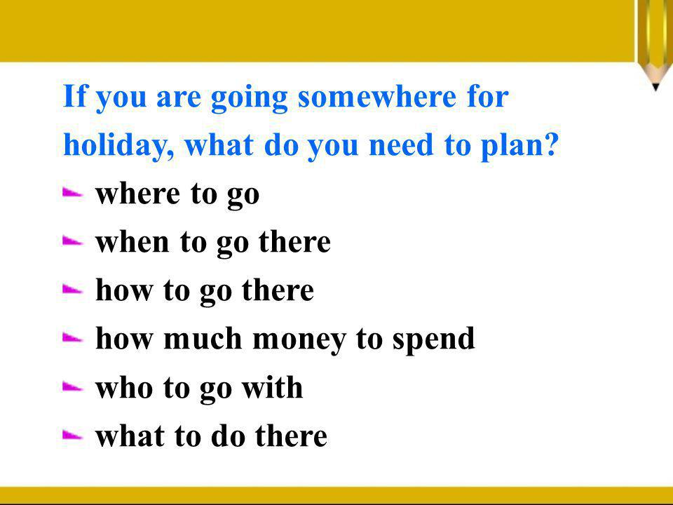 If you are going somewhere for holiday, what do you need to plan? where to go when to go there how to go there how much money to spend who to go with