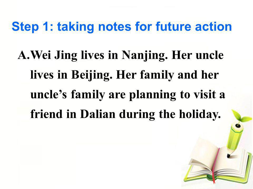 Step 1: taking notes for future action A.Wei Jing lives in Nanjing. Her uncle lives in Beijing. Her family and her uncles family are planning to visit
