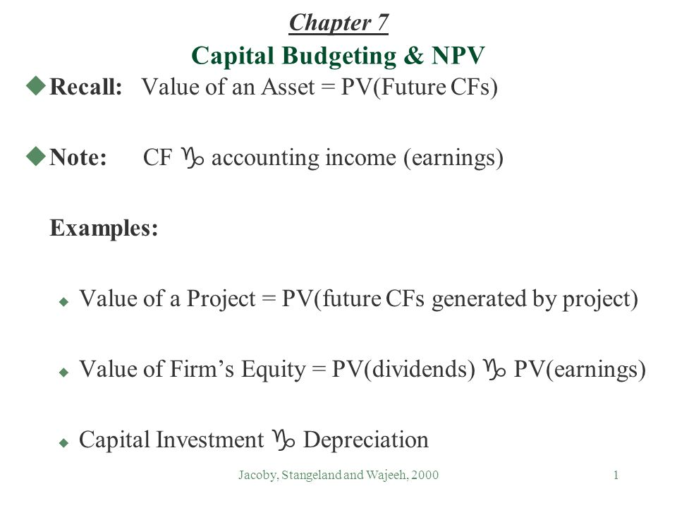 Jacoby, Stangeland and Wajeeh, 20001 Capital Budgeting & NPV uRecall: Value of an Asset = PV(Future CFs) Note: CF g accounting income (earnings) Examples: u Value of a Project = PV(future CFs generated by project) Value of Firms Equity = PV(dividends) g PV(earnings) Capital Investment g Depreciation Chapter 7