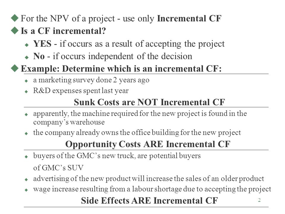 2 uFor the NPV of a project - use only Incremental CF uIs a CF incremental.