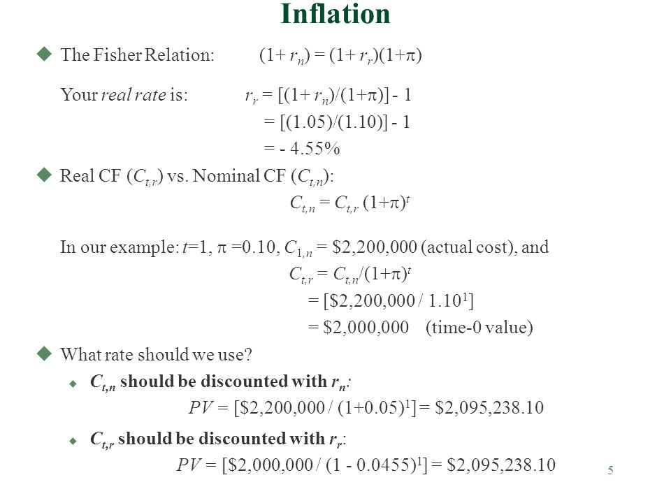 5 Inflation The Fisher Relation: (1+ r n ) = (1+ r r )(1+ ) Your real rate is: r r = [(1+ r n )/(1+ )] - 1 = [(1.05)/(1.10)] - 1 = - 4.55% uReal CF (C t,r ) vs.