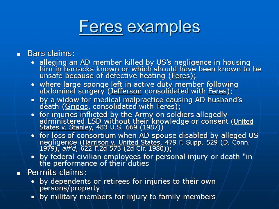 Feres examples Bars claims: Bars claims: alleging an AD member killed by USs negligence in housing him in barracks known or which should have been known to be unsafe because of defective heating (Feres);alleging an AD member killed by USs negligence in housing him in barracks known or which should have been known to be unsafe because of defective heating (Feres); where large sponge left in active duty member following abdominal surgery (Jefferson consolidated with Feres);where large sponge left in active duty member following abdominal surgery (Jefferson consolidated with Feres); by a widow for medical malpractice causing AD husbands death (Griggs, consolidated with Feres);by a widow for medical malpractice causing AD husbands death (Griggs, consolidated with Feres); for injuries inflicted by the Army on soldiers allegedly administered LSD without their knowledge or consent (United States v.