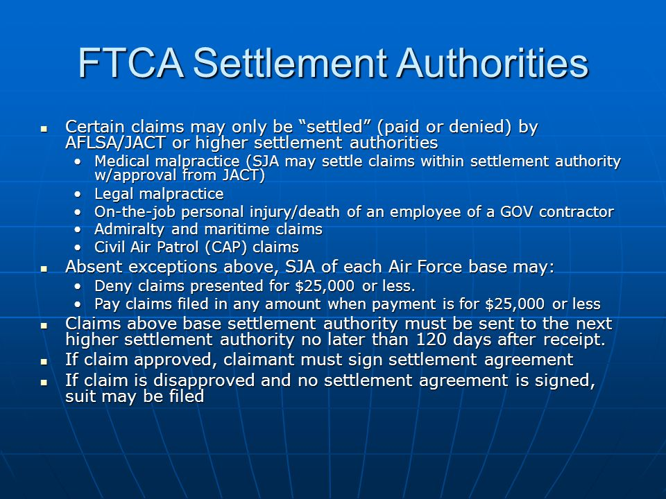 FTCA Settlement Authorities Certain claims may only be settled (paid or denied) by AFLSA/JACT or higher settlement authorities Certain claims may only be settled (paid or denied) by AFLSA/JACT or higher settlement authorities Medical malpractice (SJA may settle claims within settlement authority w/approval from JACT)Medical malpractice (SJA may settle claims within settlement authority w/approval from JACT) Legal malpracticeLegal malpractice On-the-job personal injury/death of an employee of a GOV contractorOn-the-job personal injury/death of an employee of a GOV contractor Admiralty and maritime claimsAdmiralty and maritime claims Civil Air Patrol (CAP) claimsCivil Air Patrol (CAP) claims Absent exceptions above, SJA of each Air Force base may: Absent exceptions above, SJA of each Air Force base may: Deny claims presented for $25,000 or less.Deny claims presented for $25,000 or less.