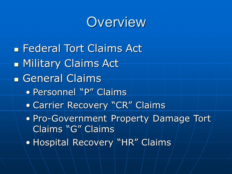 Overview Federal Tort Claims Act Federal Tort Claims Act Military Claims Act Military Claims Act General Claims General Claims Personnel P ClaimsPersonnel P Claims Carrier Recovery CR ClaimsCarrier Recovery CR Claims Pro-Government Property Damage Tort Claims G ClaimsPro-Government Property Damage Tort Claims G Claims Hospital Recovery HR ClaimsHospital Recovery HR Claims