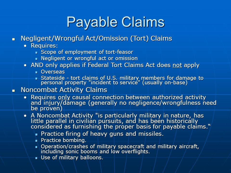 Payable Claims Negligent/Wrongful Act/Omission (Tort) Claims Negligent/Wrongful Act/Omission (Tort) Claims Requires :Requires : Scope of employment of tort feasor Scope of employment of tort feasor Negligent or wrongful act or omission Negligent or wrongful act or omission AND only applies if Federal Tort Claims Act does not applyAND only applies if Federal Tort Claims Act does not apply Overseas Overseas Stateside tort claims of U.S.