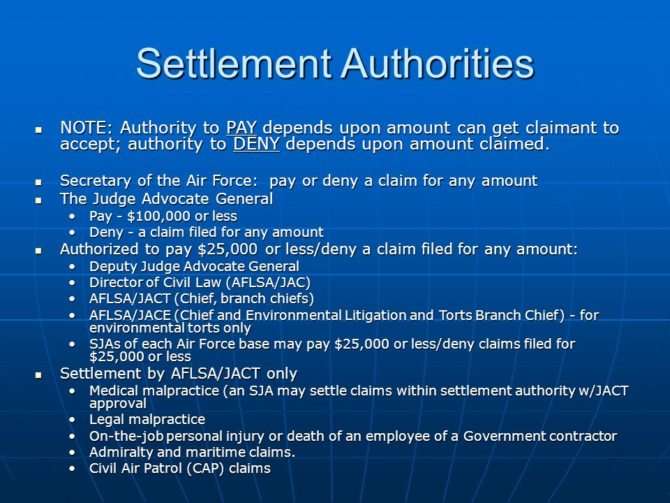 Settlement Authorities NOTE: Authority to PAY depends upon amount can get claimant to accept; authority to DENY depends upon amount claimed.