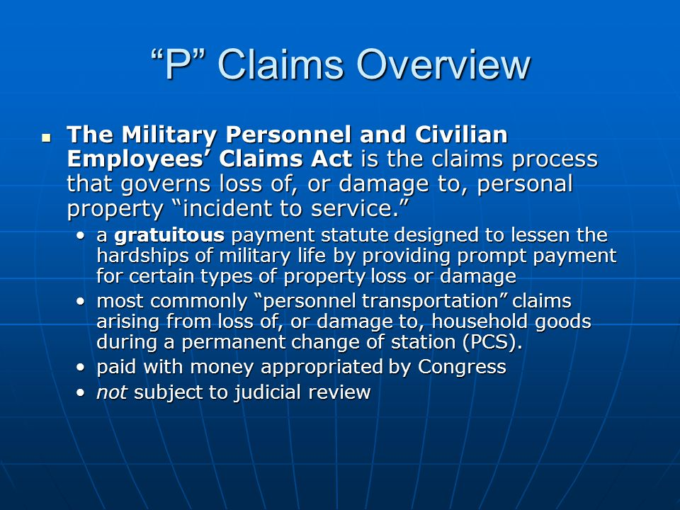 P Claims Overview The Military Personnel and Civilian Employees Claims Act is the claims process that governs loss of, or damage to, personal property incident to service.