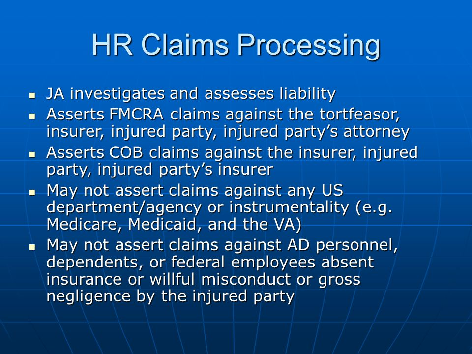 HR Claims Processing JA investigates and assesses liability JA investigates and assesses liability Asserts FMCRA claims against the tortfeasor, insurer, injured party, injured partys attorney Asserts FMCRA claims against the tortfeasor, insurer, injured party, injured partys attorney Asserts COB claims against the insurer, injured party, injured partys insurer Asserts COB claims against the insurer, injured party, injured partys insurer May not assert claims against any US department/agency or instrumentality (e.g.