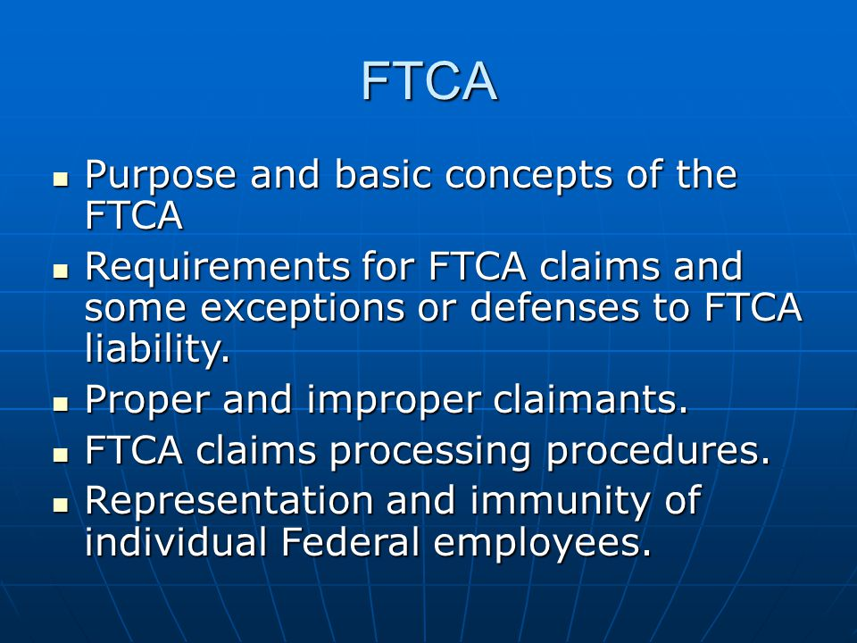 FTCA Basics A limited waiver of sovereign immunity for claims against the USG for property damage, personal injury or death caused by the negligent or wrongful act or omission of government personnel while acting within the scope of employment A limited waiver of sovereign immunity for claims against the USG for property damage, personal injury or death caused by the negligent or wrongful act or omission of government personnel while acting within the scope of employment United States is liable only as a private person would be liable under the law where the act/omission occurredUnited States is liable only as a private person would be liable under the law where the act/omission occurred Must present claim for a sum certain before right to sue arises; trial is by judge aloneMust present claim for a sum certain before right to sue arises; trial is by judge alone No strict or absolute liability and no punitive damagesNo strict or absolute liability and no punitive damages Only applies to acts/omissions that occur within US territoryOnly applies to acts/omissions that occur within US territory
