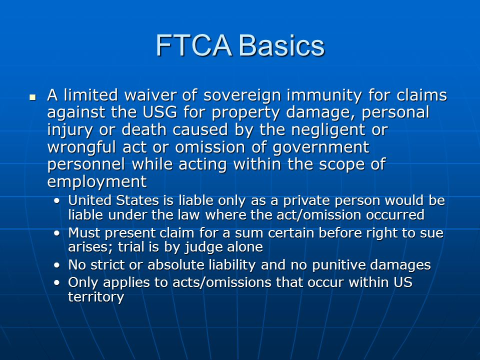 FTCA Elements The District Courts shall have exclusive jurisdiction of civil actions on claims against the United States, for money damages, accruing on and after January 1, 1945, for injury or loss of property, or personal injury or death caused by the negligent or wrongful act or omission of any employee of the Government while acting within the scope of his office or employment, under circumstances where the United States, if a private person, would be liable to the claimant in accordance with the law of the place where the act or omission occurred.