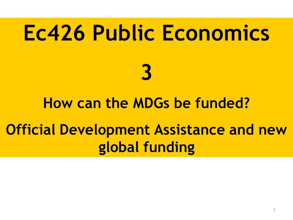 1 Ec426 Public Economics 3 How can the MDGs be funded? Official Development Assistance and new global funding