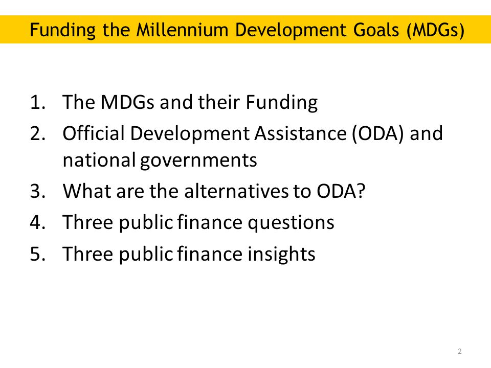 2 1.The MDGs and their Funding 2.Official Development Assistance (ODA) and national governments 3.What are the alternatives to ODA? 4.Three public fin