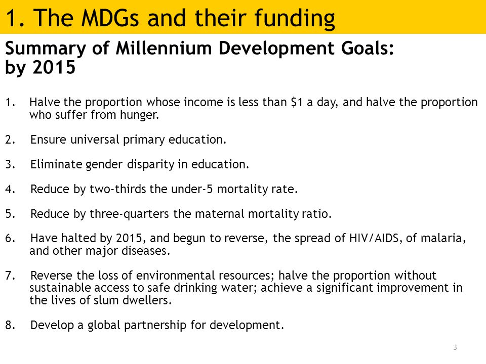 3 Summary of Millennium Development Goals: by 2015 1.Halve the proportion whose income is less than $1 a day, and halve the proportion who suffer from