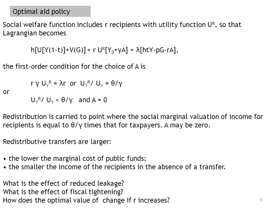 8 Optimal aid policy Social welfare function includes r recipients with utility function U R, so that Lagrangian becomes h[U[Y(1-t)]+V(G)] + r U R [Y 0 +γA] + λ[htY-pG-rA], the first-order condition for the choice of A is r γ U Y R = λr or U Y R / U Y = θ/γ or U Y R / U Y < θ/γ and A = 0 Redistribution is carried to point where the social marginal valuation of income for recipients is equal to θ/γ times that for taxpayers.