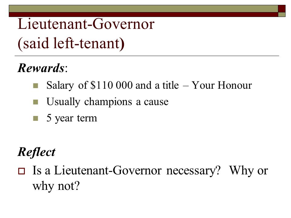 Lieutenant-Governor (said left-tenant) Rewards: Salary of $110 000 and a title – Your Honour Usually champions a cause 5 year term Reflect Is a Lieute