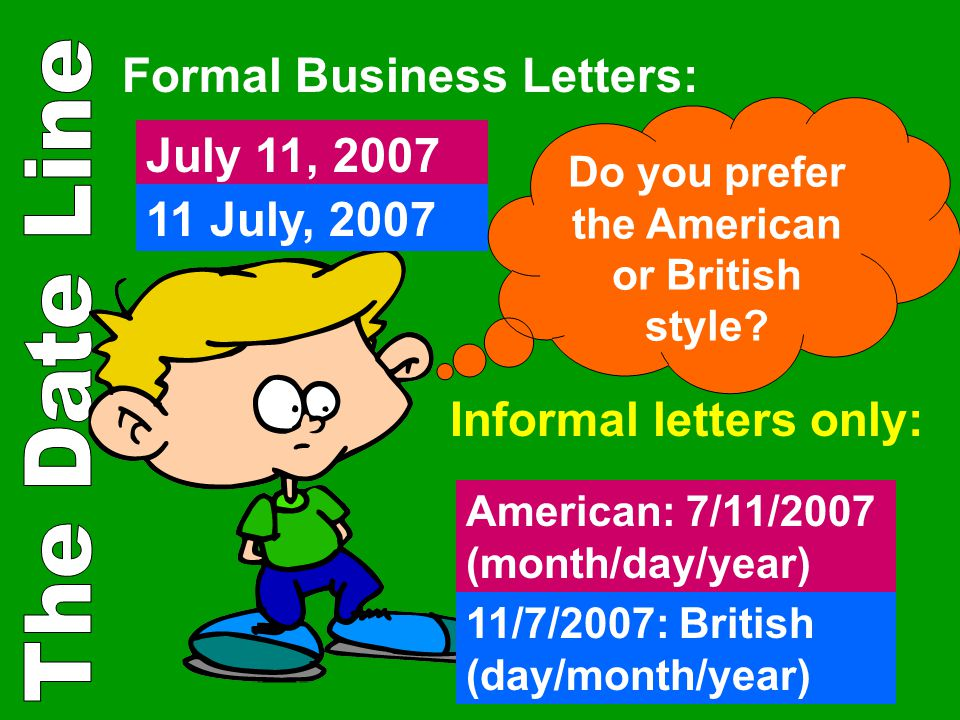 Formal Business Letters: July 11, 2007 11 July, 2007 Informal letters only: American: 7/11/2007 (month/day/year) 11/7/2007: British (day/month/year) D