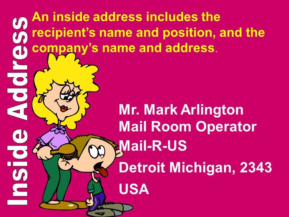 An inside address includes the recipients name and position, and the companys name and address. Mr. Mark Arlington Mail Room Operator Mail-R-US Detroi