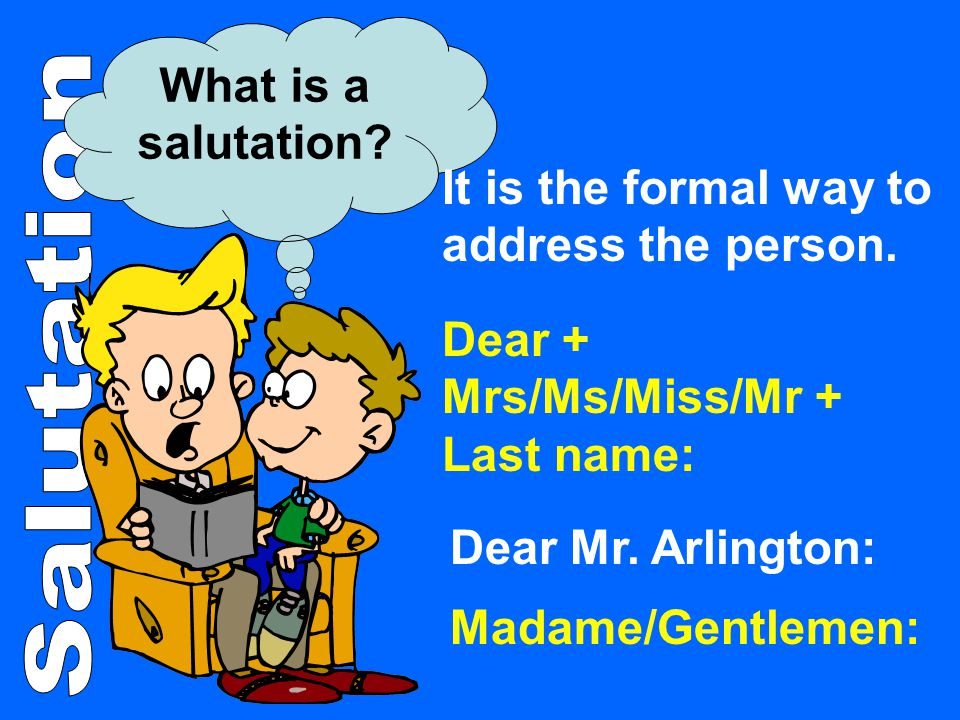 What is a salutation? It is the formal way to address the person. Dear + Mrs/Ms/Miss/Mr + Last name: Madame/Gentlemen: Dear Mr. Arlington: