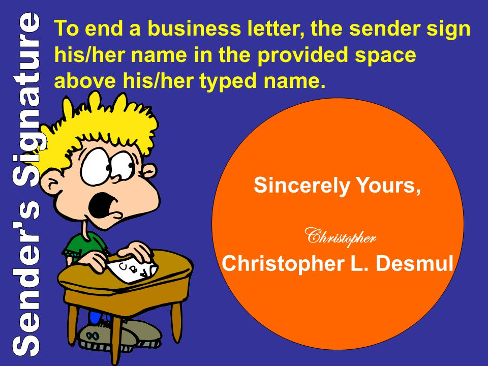 To end a business letter, the sender sign his/her name in the provided space above his/her typed name. Sincerely Yours, Christopher Christopher L. Des