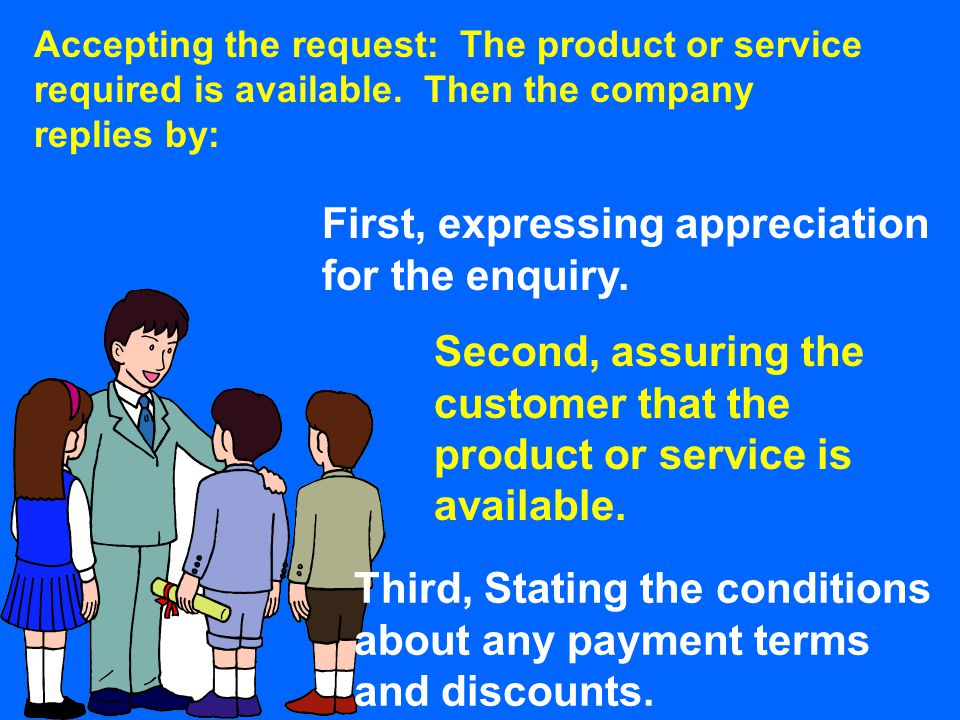 Accepting the request: The product or service required is available. Then the company replies by: First, expressing appreciation for the enquiry. Seco