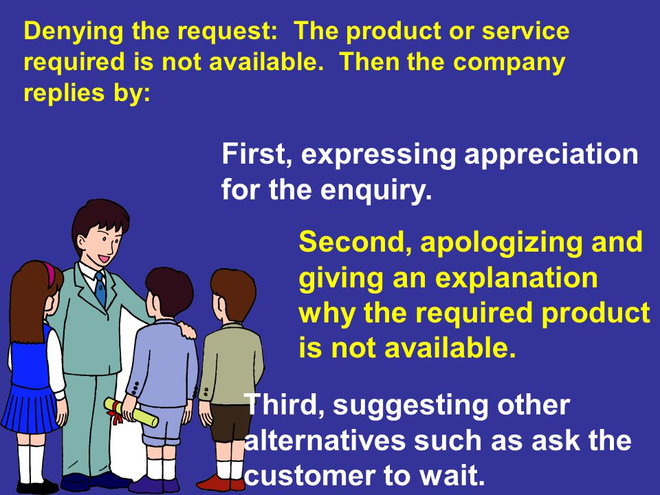 Denying the request: The product or service required is not available. Then the company replies by: First, expressing appreciation for the enquiry. Se