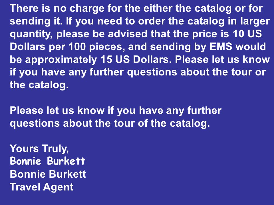 There is no charge for the either the catalog or for sending it. If you need to order the catalog in larger quantity, please be advised that the price