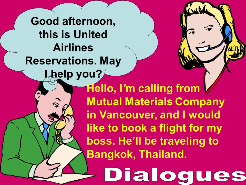 Good afternoon, this is United Airlines Reservations. May I help you? Hello, Im calling from Mutual Materials Company in Vancouver, and I would like t