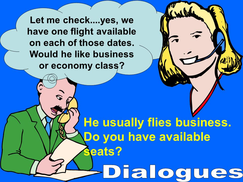 Let me check....yes, we have one flight available on each of those dates. Would he like business or economy class? He usually flies business. Do you h